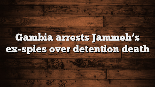 Gambia arrests Jammeh's ex-spies over detention and death